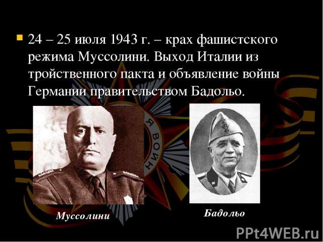 24 – 25 июля 1943 г. – крах фашистского режима Муссолини. Выход Италии из тройственного пакта и объявление войны Германии правительством Бадольо. Муссолини Бадольо