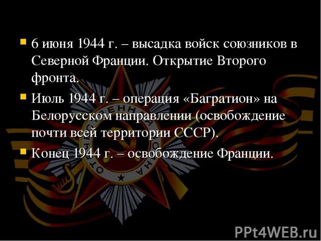 6 июня 1944 г. – высадка войск союзников в Северной Франции. Открытие Второго фронта. Июль 1944 г. – операция «Багратион» на Белорусском направлении (освобождение почти всей территории СССР). Конец 1944 г. – освобождение Франции.