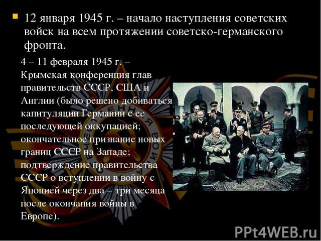 12 января 1945 г. – начало наступления советских войск на всем протяжении советско-германского фронта. 4 – 11 февраля 1945 г. – Крымская конференция глав правительств СССР, США и Англии (было решено добиваться капитуляции Германии с ее последующей о…