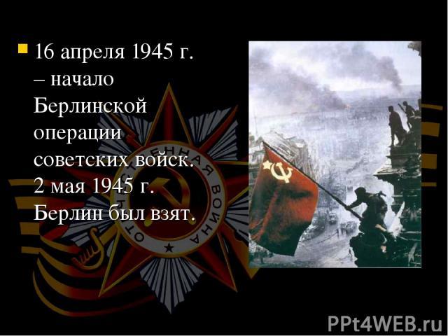 16 апреля 1945 г. – начало Берлинской операции советских войск. 2 мая 1945 г. Берлин был взят.