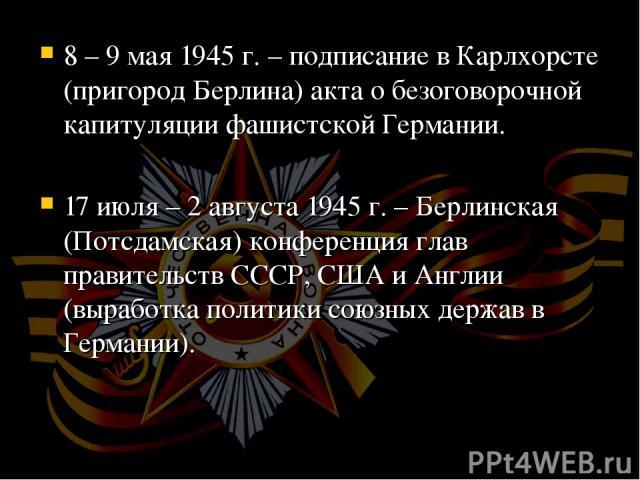 8 – 9 мая 1945 г. – подписание в Карлхорсте (пригород Берлина) акта о безоговорочной капитуляции фашистской Германии. 17 июля – 2 августа 1945 г. – Берлинская (Потсдамская) конференция глав правительств СССР, США и Англии (выработка политики союзных…