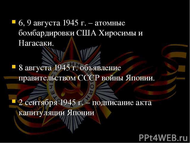 6, 9 августа 1945 г. – атомные бомбардировки США Хиросимы и Нагасаки. 8 августа 1945 г. объявление правительством СССР войны Японии. 2 сентября 1945 г. – подписание акта капитуляции Японии