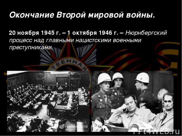Окончание Второй мировой войны. 20 ноября 1945 г. – 1 октября 1946 г. – Нюрнбергский процесс над главными нацистскими военными преступниками.