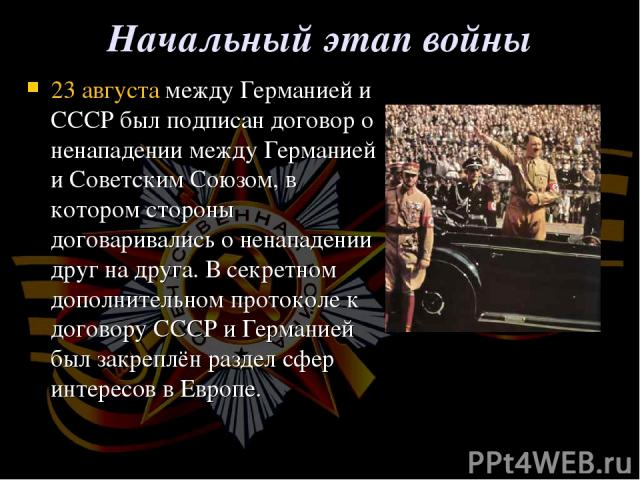 Начальный этап войны 23 августамежду Германией и СССР был подписандоговор о ненападении между Германией и Советским Союзом, в котором стороны договаривались о ненападении друг на друга. Всекретном дополнительном протоколек договору СССР и Герман…