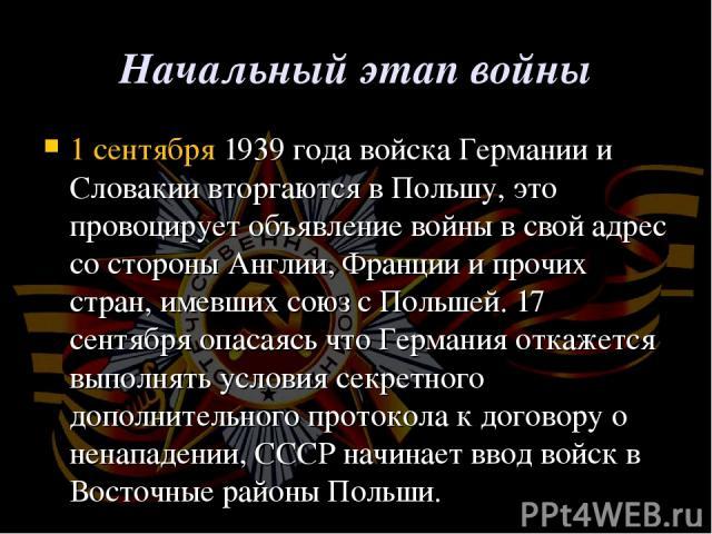 Начальный этап войны 1 сентября1939 года войска Германии и Словакии вторгаются в Польшу, это провоцирует объявление войны в свой адрес со стороны Англии, Франции и прочих стран, имевших союз с Польшей.17 сентябряопасаясь что Германия откажется вы…