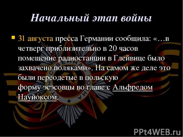 Начальный этап войны 31 августапресса Германии сообщила: «…в четверг приблизительно в 20 часов помещение радиостанции вГлейвице было захвачено поляками». На самом же деле это были переодетые в польскую формуэсэсовцыво главе сАльфредом Науйоксом.