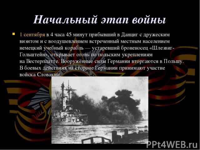 Начальный этап войны 1 сентябряв 4 часа 45 минут прибывший вДанцигс дружеским визитом и с воодушевлением встреченный местным населением немецкий учебный корабль— устаревшийброненосец «Шлезвиг-Гольштейн», открывает огонь по польским укреплениям …