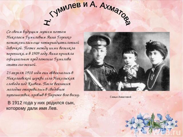 Со своим будущим мужем поэтом Николаем Гумилевым Анна Горенко познакомилась еще четырнадцатилетней девочкой. Позже между ними возникла переписка, а в 1909 году Анна приняла официальное предложение Гумилева стать его женой. 25 апреля 1910 года они об…