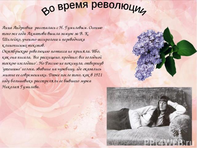 Анна Андреевна рассталась с Н. Гумилевым. Осенью того же года Ахматова вышла замуж за В. К. Шилейко, ученого-ассиролога и переводчика клинописных текстов. Октябрьскую революцию поэтесса не приняла. Ибо, как она писала,