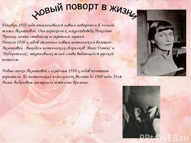 Декабрь 1922 года ознаменовался новым поворотом в личной жизни Ахматовой. Она переехала к искусствоведу Николаю Пунину, позже ставшему ее третьим мужем. Начало 1920-х годов отмечено новым поэтическим взлетом Ахматовой - выходом поэтических сборников…