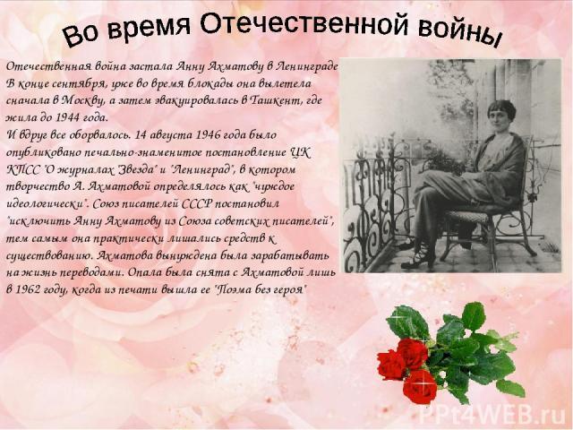 Отечественная война застала Анну Ахматову в Ленинграде. В конце сентября, уже во время блокады она вылетела сначала в Москву, а затем эвакуировалась в Ташкент, где жила до 1944 года. И вдруг все оборвалось. 14 августа 1946 года было опубликовано печ…