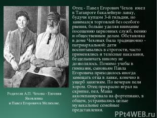 Отец - Павел Егорович Чехов имел в Таганроге бакалейную лавку, будучи купцом 3-й