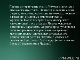 Первые литературные опыты Чехова относятся к гимназическим годам. Он писал водев