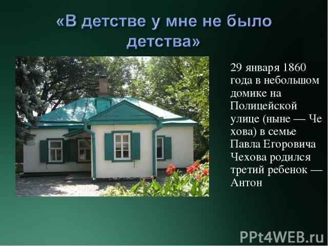 29 января1860 годав небольшом домикена Полицейской улице(ныне—Чехова) в семье Павла Егоровича Чехова родился третий ребенок— Антон