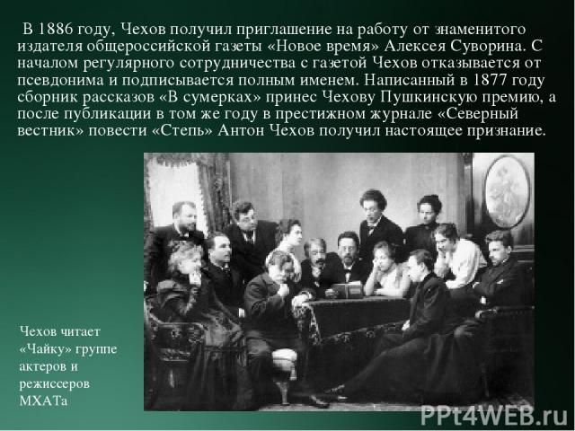 В 1886 году, Чехов получил приглашение на работу от знаменитого издателя общероссийской газеты «Новое время» Алексея Суворина. С началом регулярного сотрудничества с газетой Чехов отказывается от псевдонима и подписывается полным именем. Написанный …