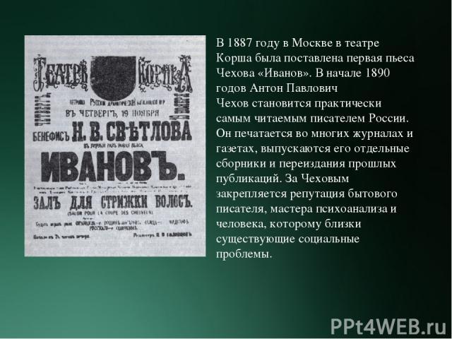 В 1887 году в Москве в театре Корша была поставлена первая пьеса Чехова «Иванов». В начале 1890 годов Антон Павлович Чеховстановится практически самым читаемым писателем России. Он печатается во многих журналах и газетах, выпускаются его отдельные …