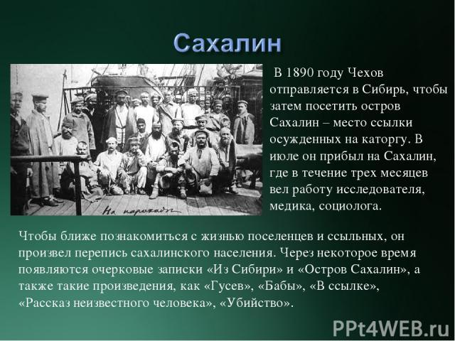 В 1890 году Чехов отправляется в Сибирь, чтобы затем посетить остров Сахалин – место ссылки осужденных на каторгу. В июле он прибыл на Сахалин, где в течение трех месяцев вел работу исследователя, медика, социолога. Чтобы ближе познакомиться с жизнь…