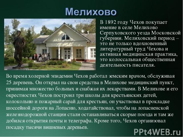 В 1892 году Чехов покупает имение в селе Мелихово Серпуховского уезда Московской губернии. Мелиховский период – это не только вдохновенный литературный труд Чехова и активная медицинская практика, это колоссальная общественная деятельность писателя.…