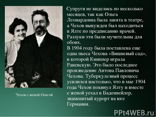 Супруги не виделись по несколько месяцев, так как Ольга Леонардовна была занята в театре, а Чехов вынужден был находиться в Ялте по предписанию врачей. Разлуки эти были мучительны для обоих. В 1904 году была поставлена еще одна пьеса Чехова «Вишневы…