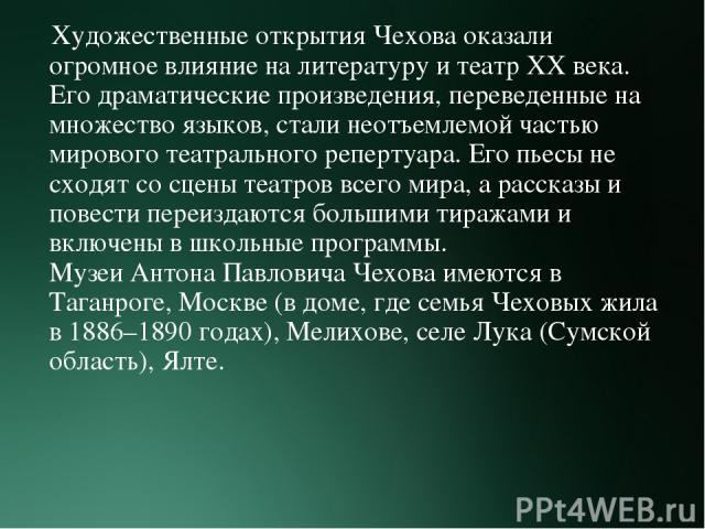 Художественные открытия Чехова оказали огромное влияние на литературу и театр XX века. Его драматические произведения, переведенные на множество языков, стали неотъемлемой частью мирового театрального репертуара. Его пьесы не сходят со сцены театров…