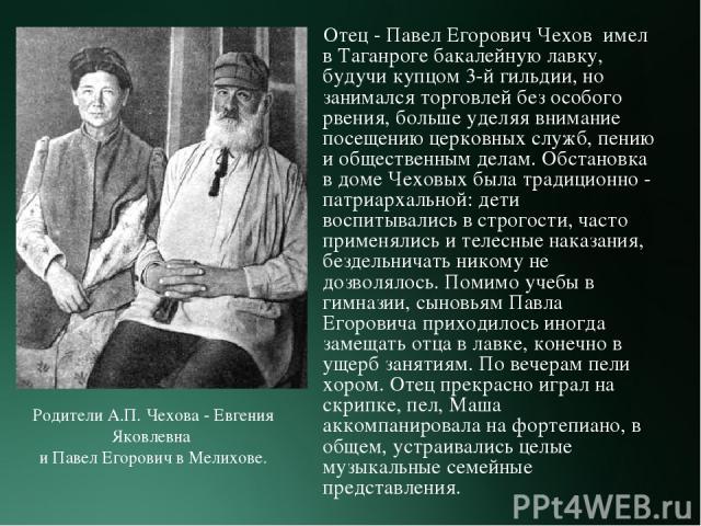 Отец - Павел Егорович Чехов имел в Таганроге бакалейную лавку, будучи купцом 3-й гильдии, но занимался торговлей без особого рвения, больше уделяя внимание посещению церковных служб, пению и общественным делам. Обстановка в доме Чеховых была традици…