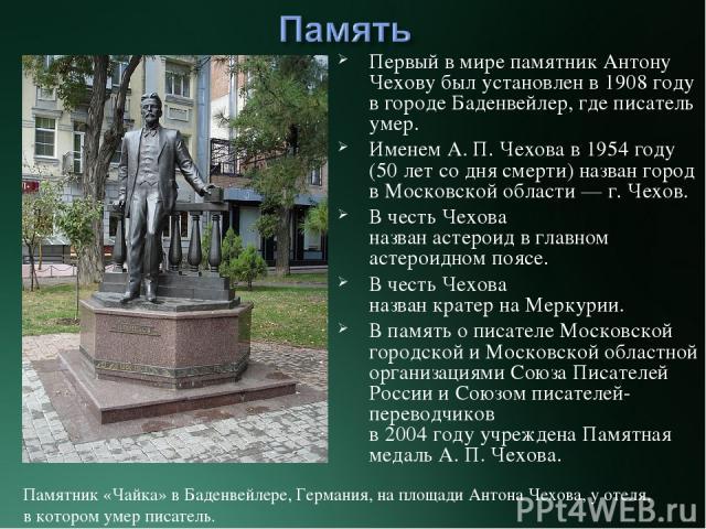 Первый в мире памятник Антону Чехову был установлен в1908 году в городе Баденвейлер, где писатель умер. Именем А.П.Чехова в 1954 году (50 лет со дня смерти) назван город в Московской области— г. Чехов. В честь Чехова названастероидвглавном ас…