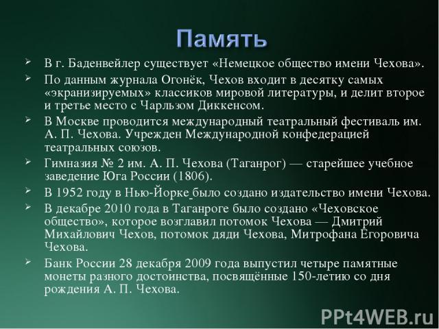 В г. Баденвейлер существует «Немецкое общество имени Чехова». По данным журналаОгонёк, Чехов входит в десятку самых «экранизируемых» классиков мировой литературы, и делит второе и третье место сЧарльзом Диккенсом. В Москве проводится международный…
