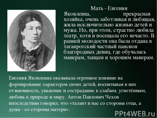 Мать - Евгения Яковлевна, прекрасная хозяйка, очень заботливая и любящая, жила исключительно жизнью детей и мужа. Но, при этом, страстно любила театр, хотя и посещала его нечасто. В ранней молодости она была отдана в таганрогский частный пансион бла…