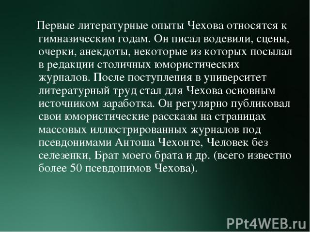 Первые литературные опыты Чехова относятся к гимназическим годам. Он писал водевили, сцены, очерки, анекдоты, некоторые из которых посылал в редакции столичных юмористических журналов. После поступления в университет литературный труд стал для Чехов…