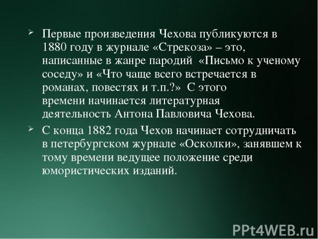 Первые произведения Чехова публикуются в 1880 году в журнале «Стрекоза» – это, написанные в жанре пародий «Письмо к ученому соседу» и «Что чаще всего встречается в романах, повестях и т.п.?» С этого времениначинается литературная деятельностьАнт…