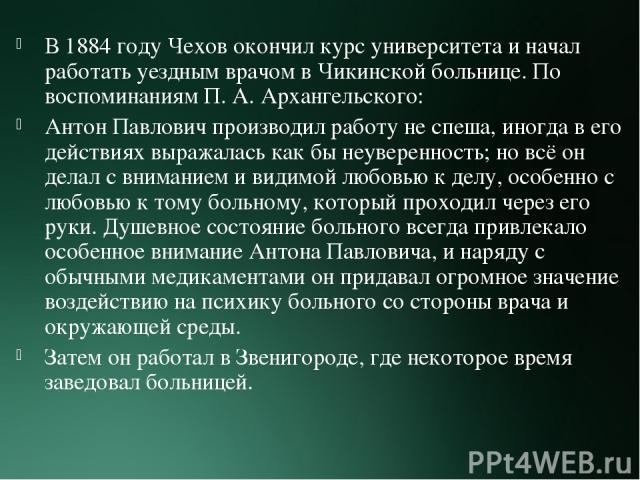 В 1884 году Чехов окончил курс университета и начал работать уездным врачом в Чикинской больнице. По воспоминаниям П.А.Архангельского: Антон Павлович производил работу не спеша, иногда в его действиях выражалась как бы неуверенность; но всё он дел…