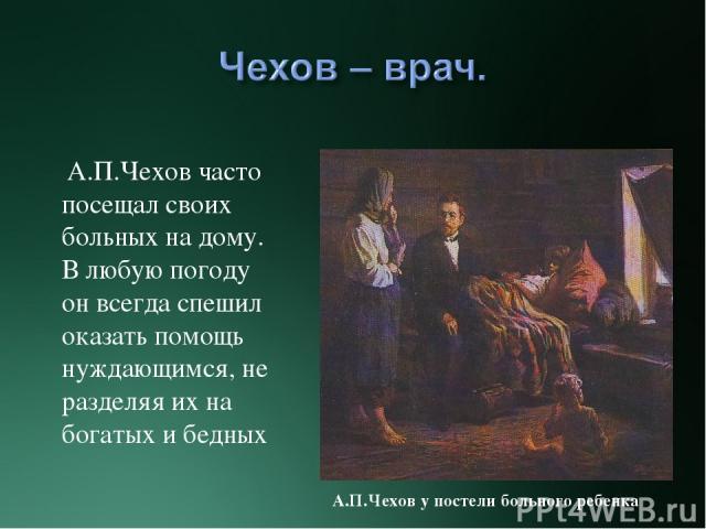 А.П.Чехов часто посещал своих больных на дому. В любую погоду он всегда спешил оказать помощь нуждающимся, не разделяя их на богатых и бедных А.П.Чехов у постели больного ребенка
