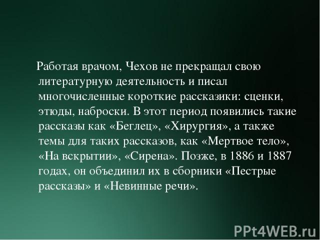 Работая врачом, Чехов не прекращал свою литературную деятельность и писал многочисленные короткие рассказики: сценки, этюды, наброски. В этот период появились такие рассказы как «Беглец», «Хирургия», а также темы для таких рассказов, как «Мертвое те…