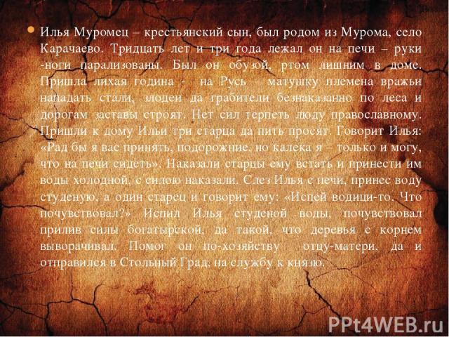 Илья Муромец – крестьянский сын, был родом из Мурома, село Карачаево. Тридцать лет и три года лежал он на печи – руки -ноги парализованы. Был он обузой, ртом лишним в доме. Пришла лихая година - на Русь – матушку племена вражьи нападать стали, злоде…