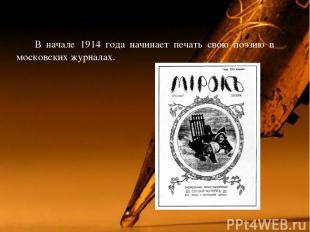 В начале 1914 года начинает печать свою поэзию в московских журналах.
