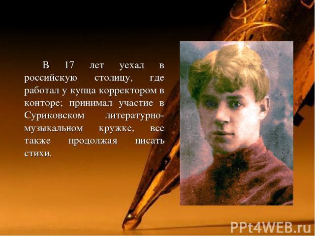 В 17 лет уехал в российскую столицу, где работал у купца корректором в конторе; принимал участие в Суриковском литературно-музыкальном кружке, все также продолжая писать стихи.