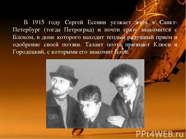 В 1915 году Сергей Есенин уезжает жить в Санкт-Петербург (тогда Петроград) и почти сразу знакомится с Блоком, в доме которого находит теплый радушный прием и одобрение своей поэзии. Талант поэта признают Клюев и Городецкий, с которыми его знакомит Блок.