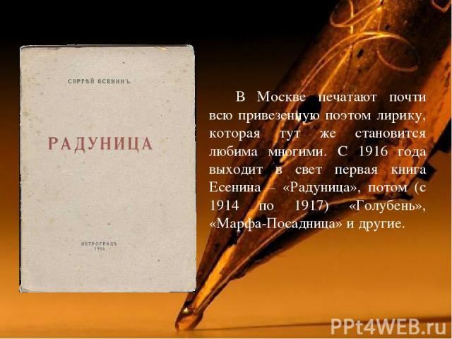 В Москве печатают почти всю привезенную поэтом лирику, которая тут же становится любима многими. С 1916 года выходит в свет первая книга Есенина – «Радуница», потом (с 1914 по 1917) «Голубень», «Марфа-Посадница» и другие.