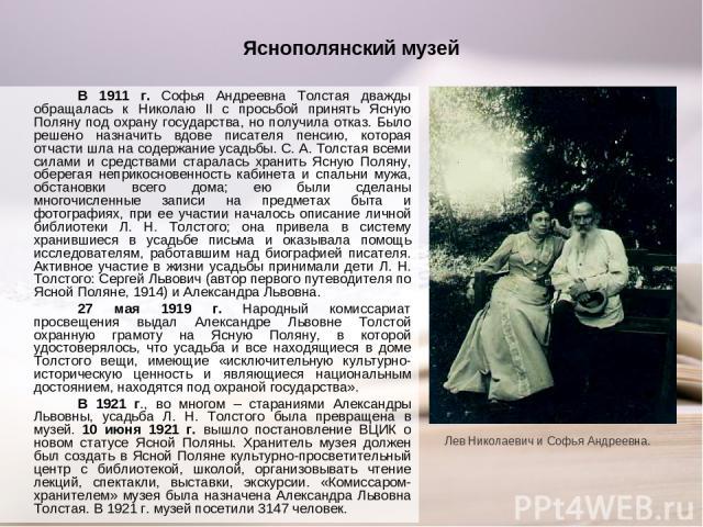 Яснополянский музей В 1911 г. Софья Андреевна Толстая дважды обращалась к Николаю II с просьбой принять Ясную Поляну под охрану государства, но получила отказ. Было решено назначить вдове писателя пенсию, которая отчасти шла на содержание усадьбы. С…