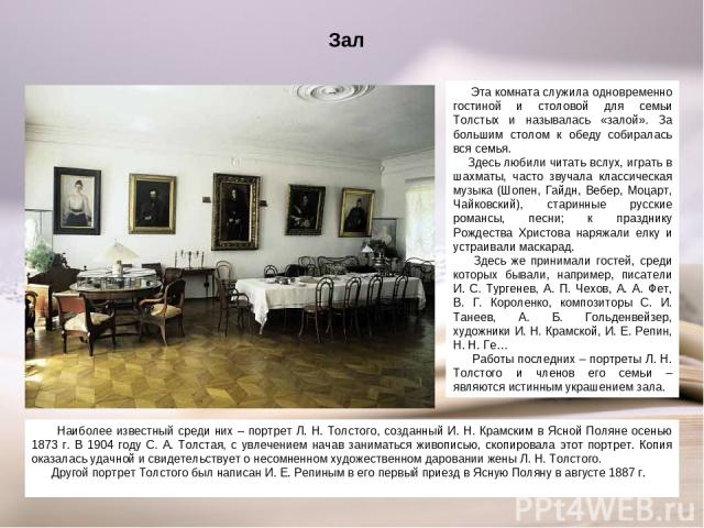 Зал Наиболее известный среди них – портрет Л. Н. Толстого, созданный И. Н. Крамским в Ясной Поляне осенью 1873 г. В 1904 году С. А. Толстая, с увлечением начав заниматься живописью, скопировала этот портрет. Копия оказалась удачной и свидетельствует…