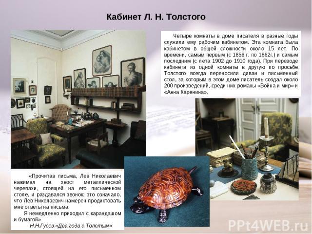 Кабинет Л. Н. Толстого Четыре комнаты в доме писателя в разные годы служили ему рабочим кабинетом. Эта комната была кабинетом в общей сложности около 15 лет. По времени, самым первым (с 1856 г. по 1862г.) и самым последним (с лета 1902 до 1910 года)…