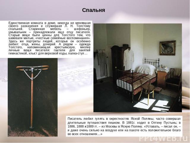 Спальня Единственная комната в доме, никогда не менявшая своего назначения и служившая Л. Н. Толстому спальней. Старинная мебель – шифоньер, умывальник – принадлежали еще отцу писателя. Старые вещи были ценны для Толстого тем, что навевали милые, «ч…