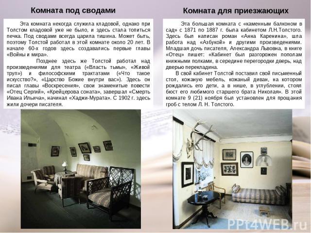 Эта большая комната с «каменным балконом в сад» с 1871 по 1887 г. была кабинетом Л.Н.Толстого. Здесь был написан роман «Анна Каренина», шла работа над «Азбукой» и другими произведениями. Младшая дочь писателя, Александра Львовна, в книге «Отец» пише…