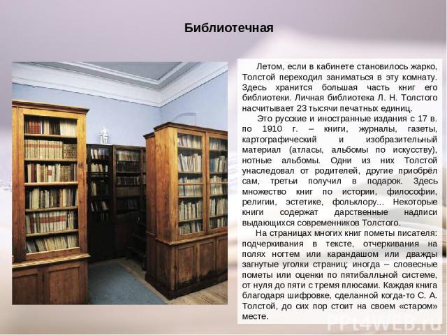 Библиотечная Летом, если в кабинете становилось жарко, Толстой переходил заниматься в эту комнату. Здесь хранится большая часть книг его библиотеки. Личная библиотека Л. Н. Толстого насчитывает 23 тысячи печатных единиц. Это русские и иностранные из…