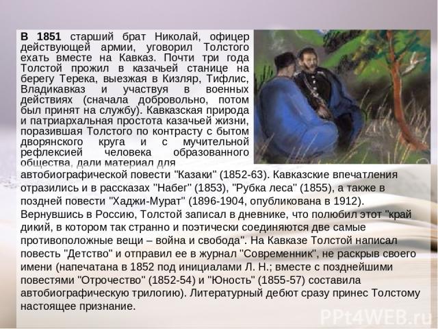 В 1851 старший брат Николай, офицер действующей армии, уговорил Толстого ехать вместе на Кавказ. Почти три года Толстой прожил в казачьей станице на берегу Терека, выезжая в Кизляр, Тифлис, Владикавказ и участвуя в военных действиях (сначала доброво…