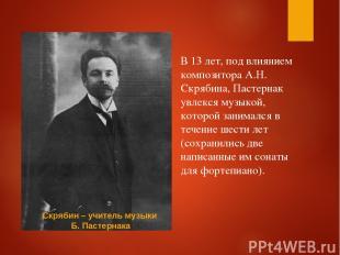 В 13 лет, под влиянием композитора А.Н. Скрябина, Пастернак увлекся музыкой, кот