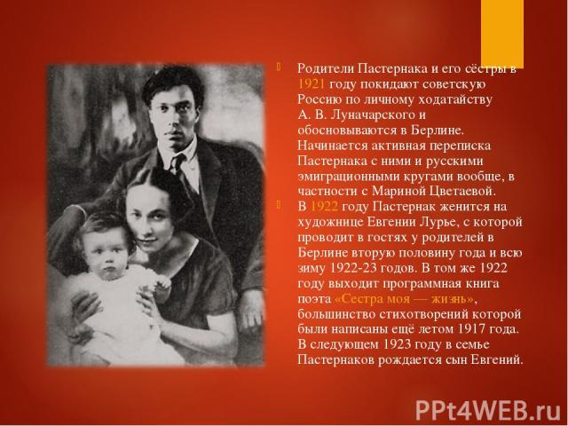 Родители Пастернака и его сёстры в 1921 году покидают советскую Россию по личному ходатайству А.В.Луначарского и обосновываются в Берлине. Начинается активная переписка Пастернака с ними и русскими эмиграционными кругами вообще, в частности с Мари…