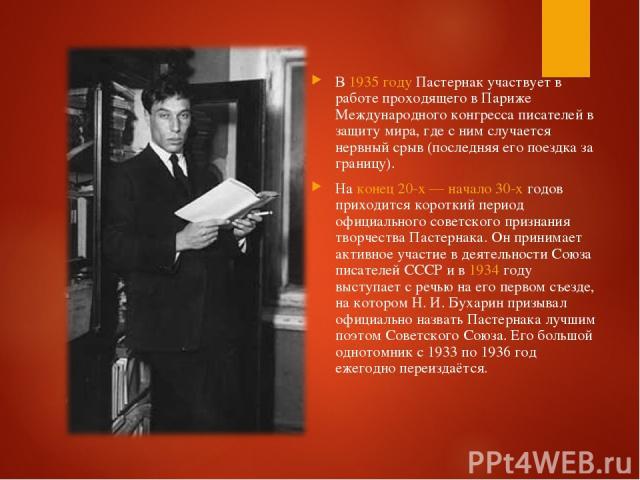 В 1935 году Пастернак участвует в работе проходящего в Париже Международного конгресса писателей в защиту мира, где с ним случается нервный срыв (последняя его поездка за границу). На конец 20-х— начало 30-х годов приходится короткий период официал…