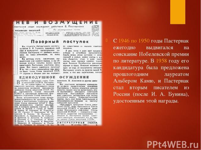 С 1946 по 1950 годы Пастернак ежегодно выдвигался на соискание Нобелевской премии по литературе. В 1958 году его кандидатура была предложена прошлогодним лауреатом Альбером Камю, и Пастернак стал вторым писателем из России (после И. A. Бунина), удос…