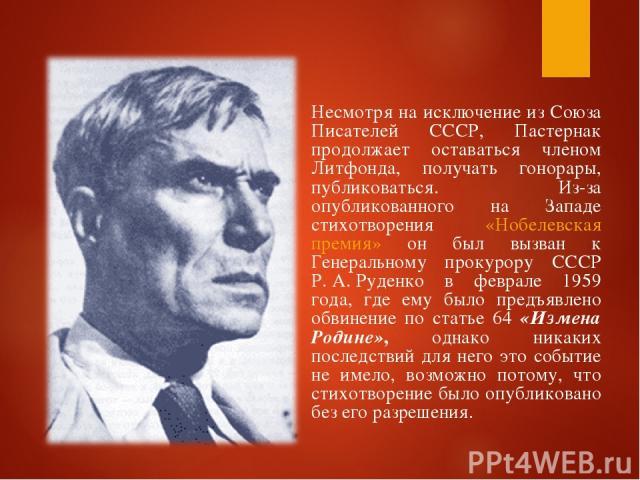 Несмотря на исключение из Союза Писателей СССР, Пастернак продолжает оставаться членом Литфонда, получать гонорары, публиковаться. Из-за опубликованного на Западе стихотворения «Нобелевская премия» он был вызван к Генеральному прокурору СССР Р.А.Р…